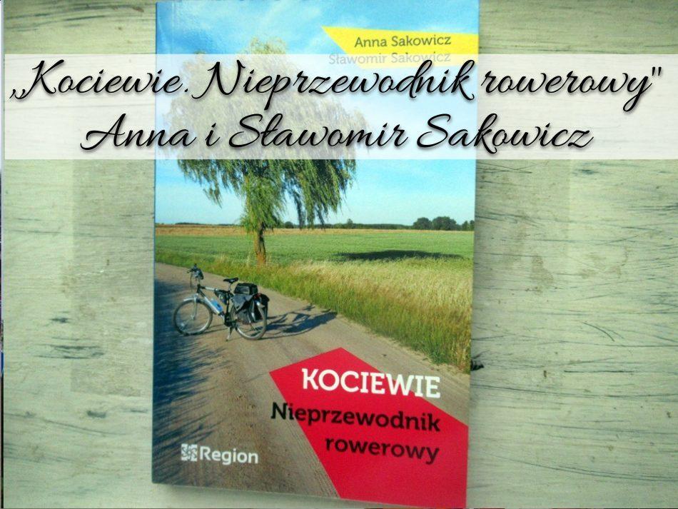 Kociewie. Nieprzewodnik rowerowy Anna i Sławomir Sakowicz