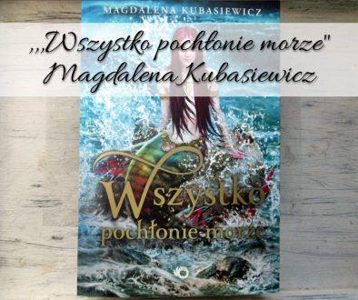 ,,Wszystko pochłonie morze Magdalena Kubasiewicz
